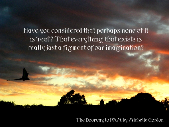 Have you considered that perhaps none of it is 'real'? That everything that exists is really just a figment of our imagination?